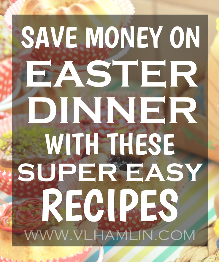 Save Money on Easter Dinner with these Super Easy Recipes!