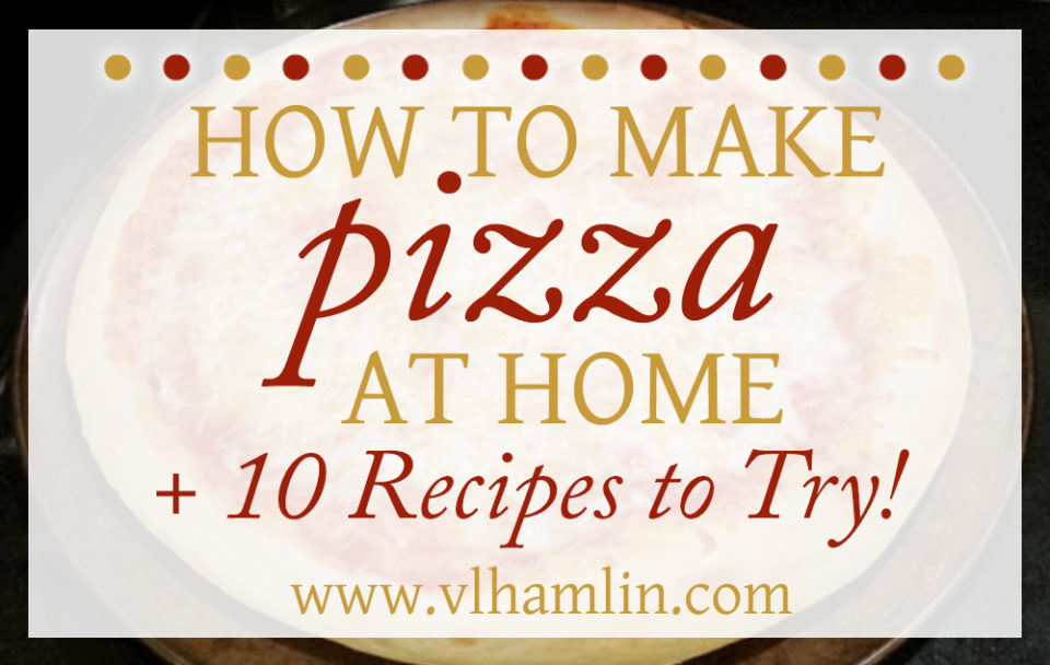 How to Make Pizza at Home + 10 Recipes to Try