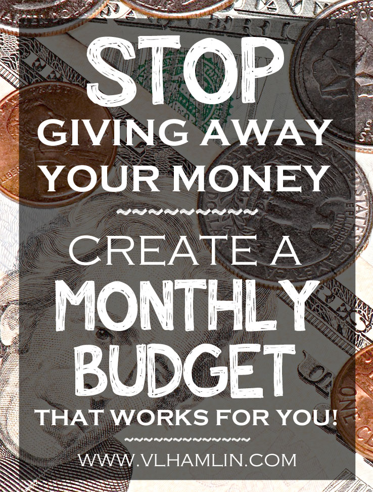 STOP GIVING YOUR MONEY AWAY - CREATE A MONTHLY BUDGET THAT WORKS FOR YOU