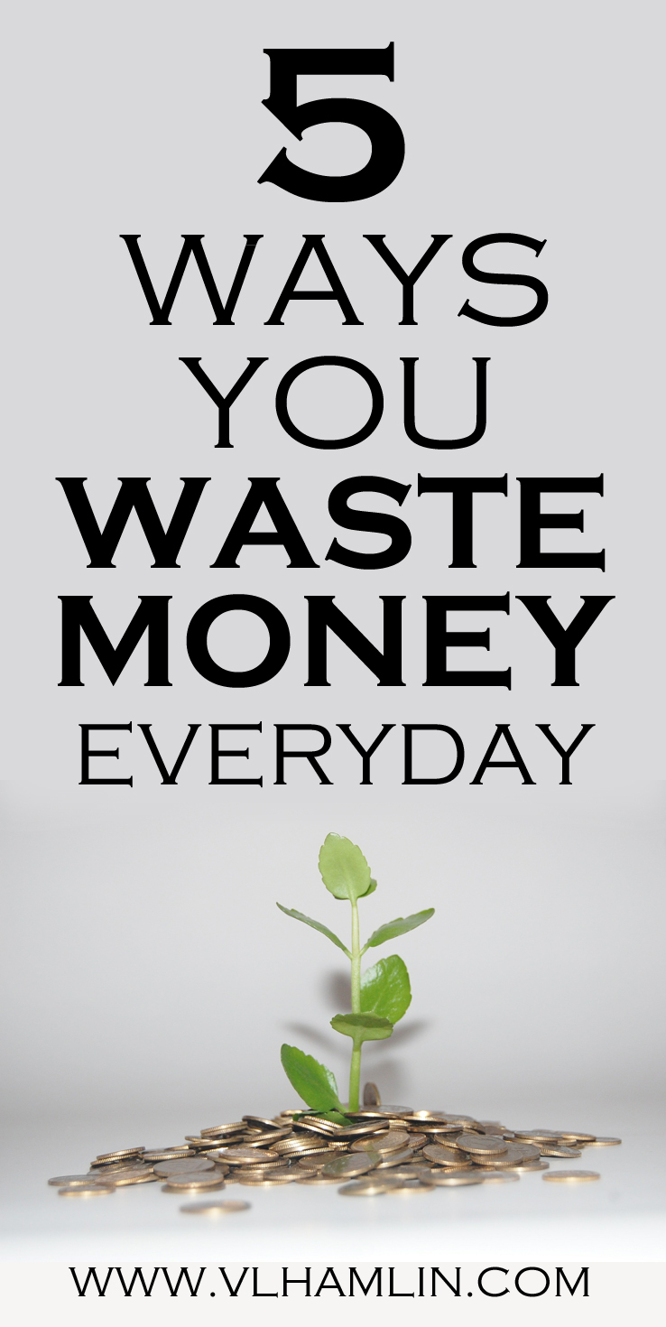5 WAYS YOU WASTE MONEY EVERYDAY
