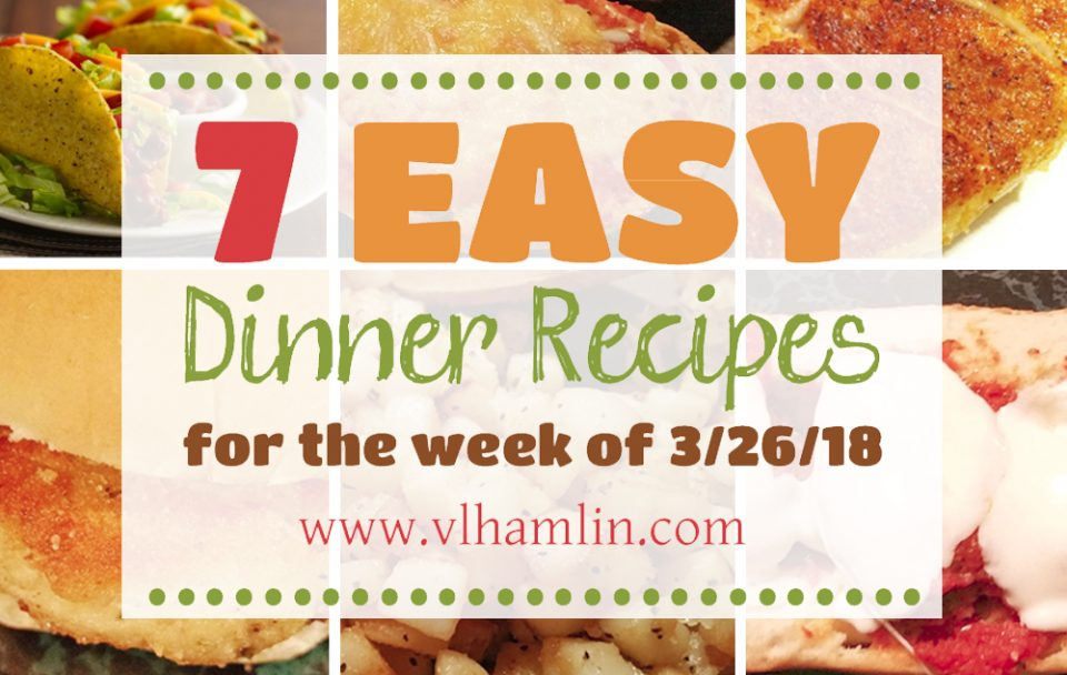 7 Easy Dinner Recipes for the Week of 3-26-18