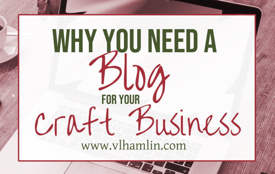 Why You Need a Blog for Your Craft Business