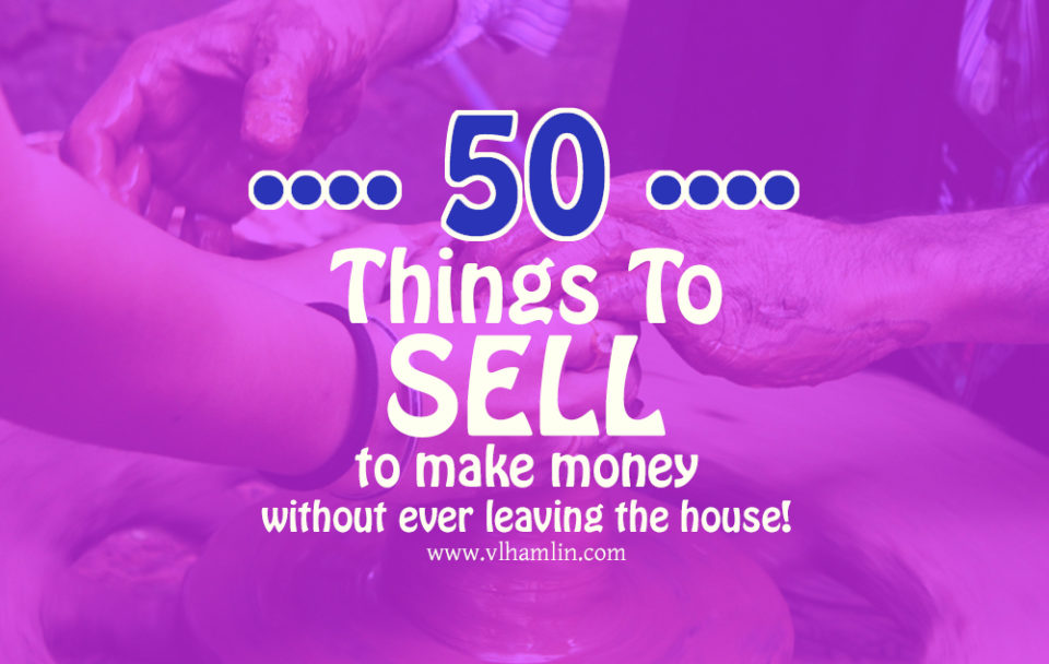 50 Things to Sell to Make Money from Home Without Ever Leaving the House